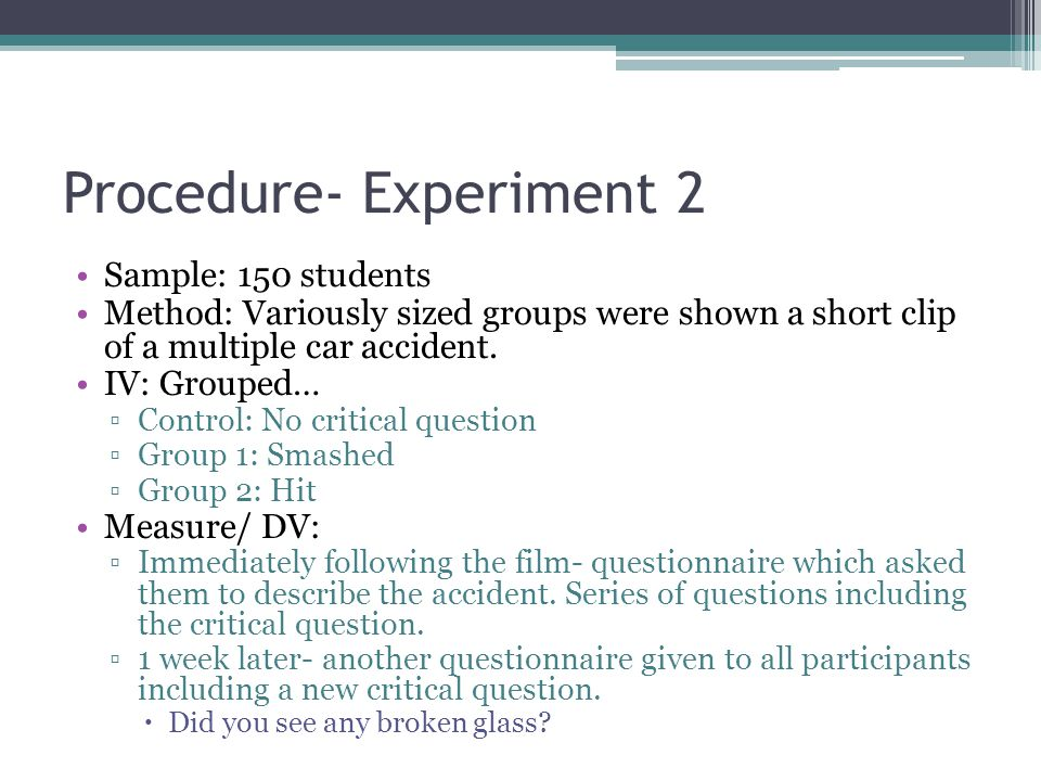 Procedure- Experiment 2 Sample: 150 students Method: Variously sized groups were shown a short clip of a multiple car accident. IV: Grouped… Control: