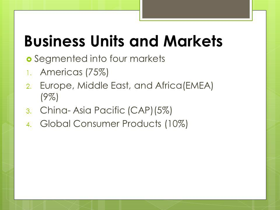 Business Units and Markets Segmented into four markets 1. Americas (75%) 2. Europe, Middle East, and Africa(EMEA) (9%) 3. China- Asia Pacific (CAP)(5%