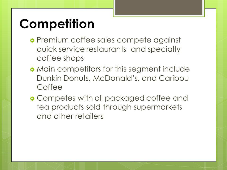Competition Premium coffee sales compete against quick service restaurants and specialty coffee shops Main competitors for this segment include Dunkin