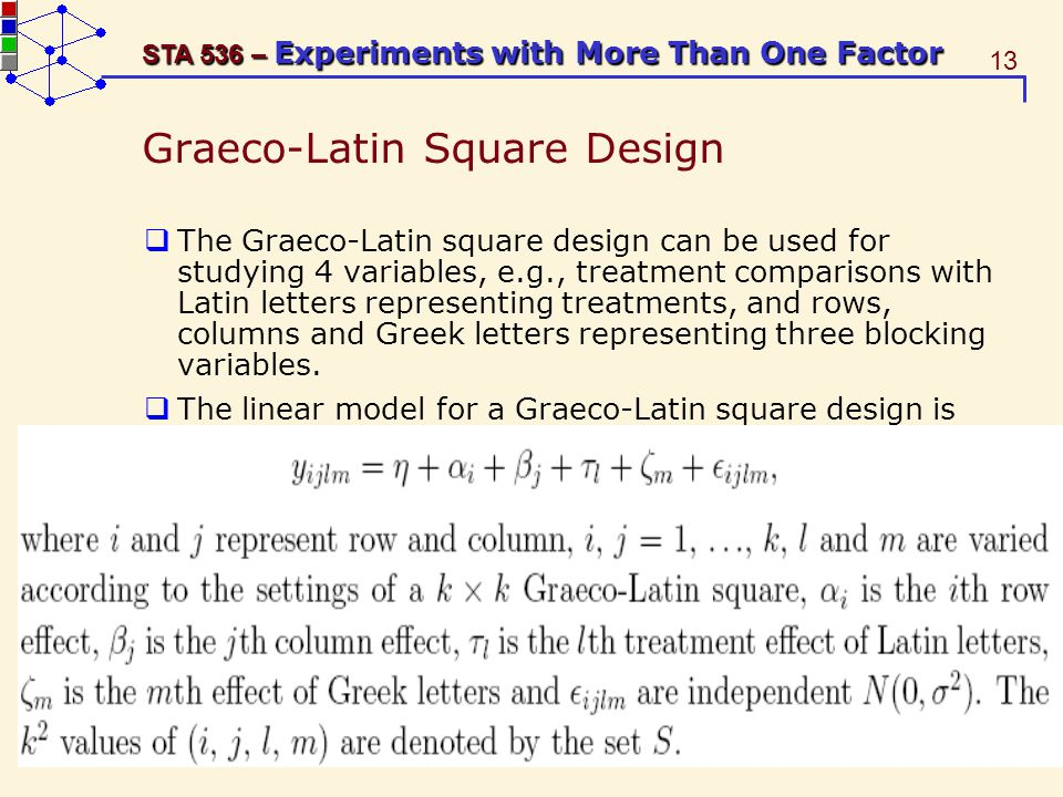 13 STA 536 – Experiments with More Than One Factor Graeco-Latin Square Design The Graeco-Latin square design can be used for studying 4 variables, e.g., treatment comparisons with Latin letters representing treatments, and rows, columns and Greek letters representing three blocking variables.