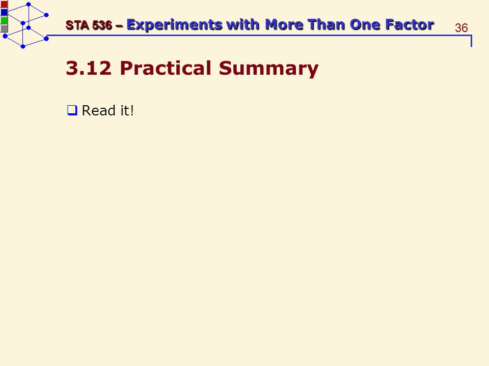 36 STA 536 – Experiments with More Than One Factor 3.12 Practical Summary Read it!