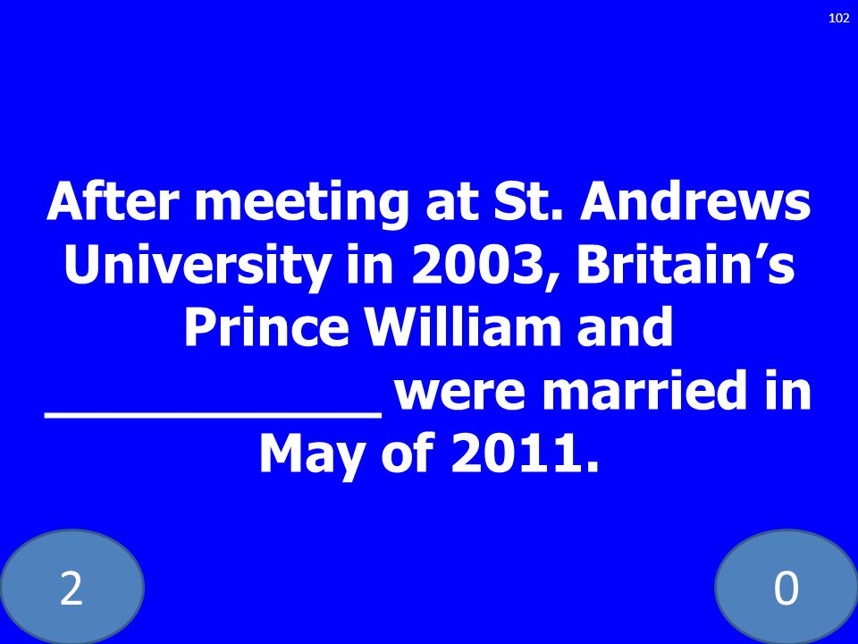 20 After meeting at St. Andrews University in 2003, Britains Prince William and __________ were married in May of 2011. 102