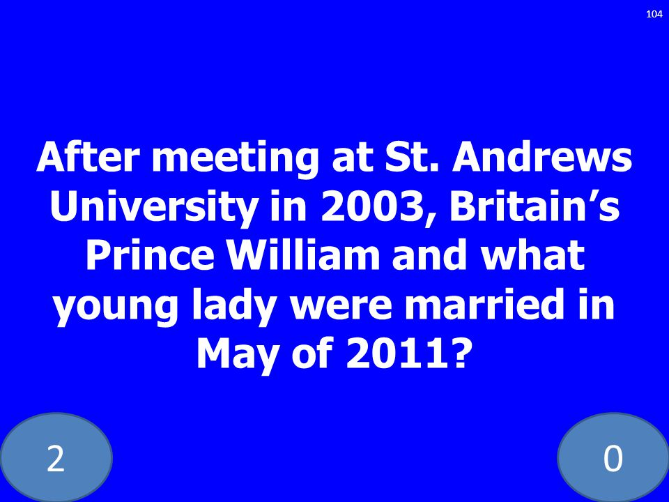 20 After meeting at St. Andrews University in 2003, Britains Prince William and what young lady were married in May of 2011? 104