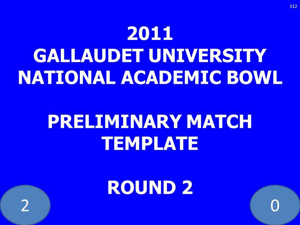 20 2011 GALLAUDET UNIVERSITY NATIONAL ACADEMIC BOWL PRELIMINARY MATCH TEMPLATE ROUND 2 112