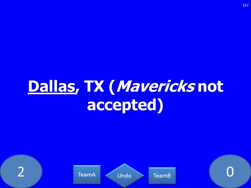 20 Dallas, TX (Mavericks not accepted) 157 TeamA TeamB Undo