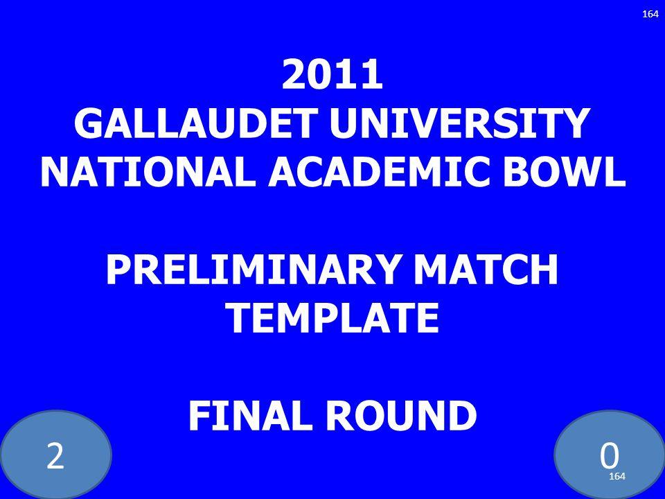 20 2011 GALLAUDET UNIVERSITY NATIONAL ACADEMIC BOWL PRELIMINARY MATCH TEMPLATE FINAL ROUND 164