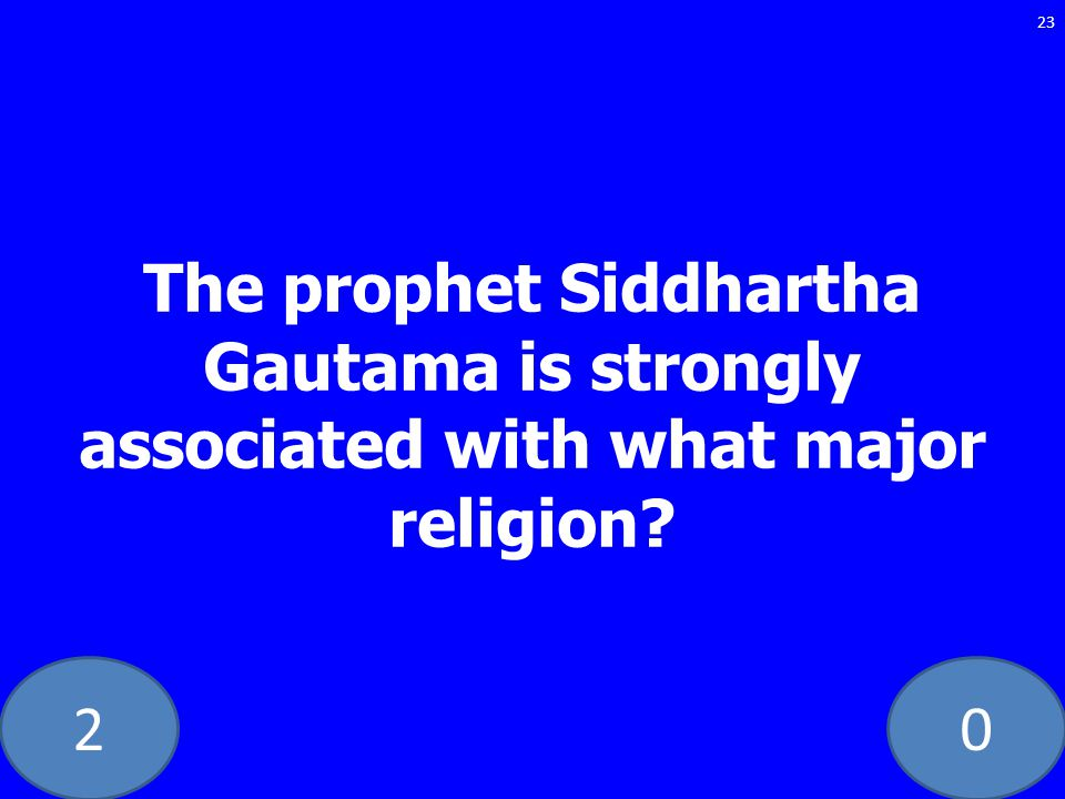 20 The prophet Siddhartha Gautama is strongly associated with what major religion? 23