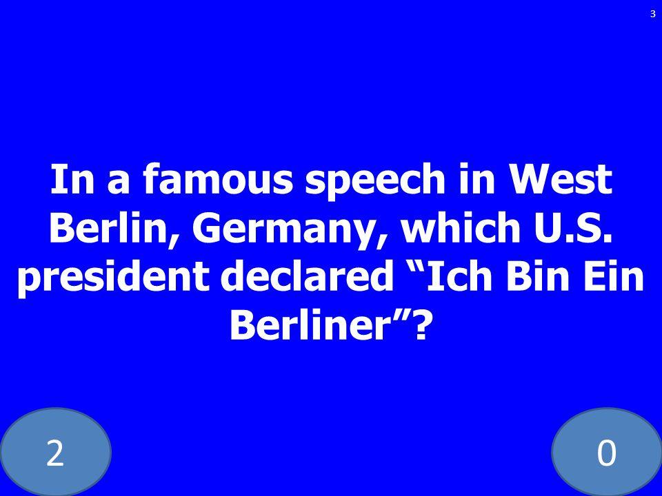 20 In a famous speech in West Berlin, Germany, which U.S. president declared Ich Bin Ein Berliner? 3