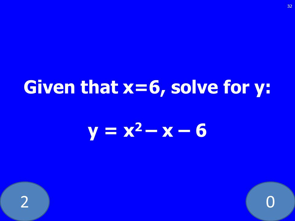 20 32 Given that x=6, solve for y: y = x 2 – x – 6