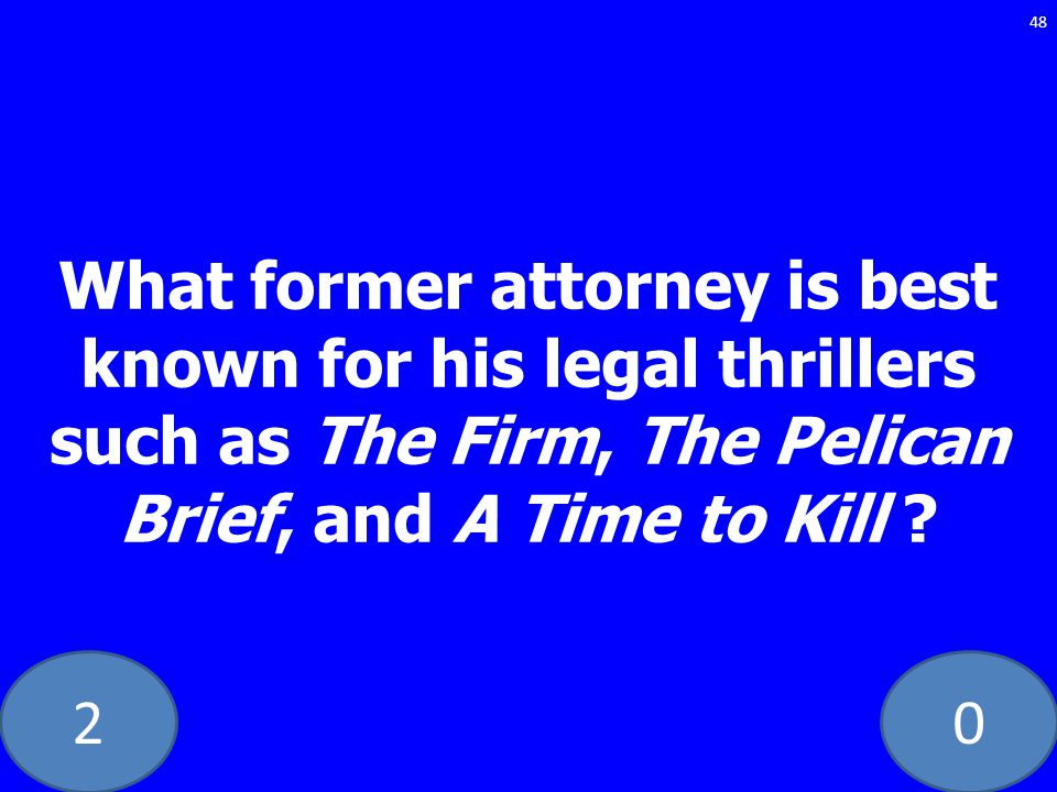 20 What former attorney is best known for his legal thrillers such as The Firm, The Pelican Brief, and A Time to Kill ? 48