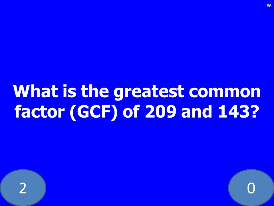 20 86 What is the greatest common factor (GCF) of 209 and 143?