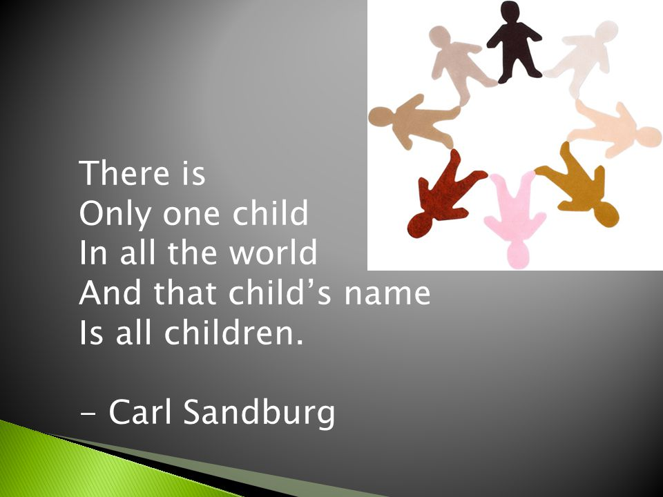 There is Only one child In all the world And that childs name Is all children. - Carl Sandburg
