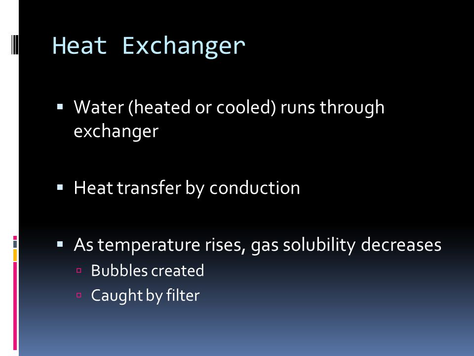 Heat Exchanger Water (heated or cooled) runs through exchanger Heat transfer by conduction As temperature rises, gas solubility decreases Bubbles crea
