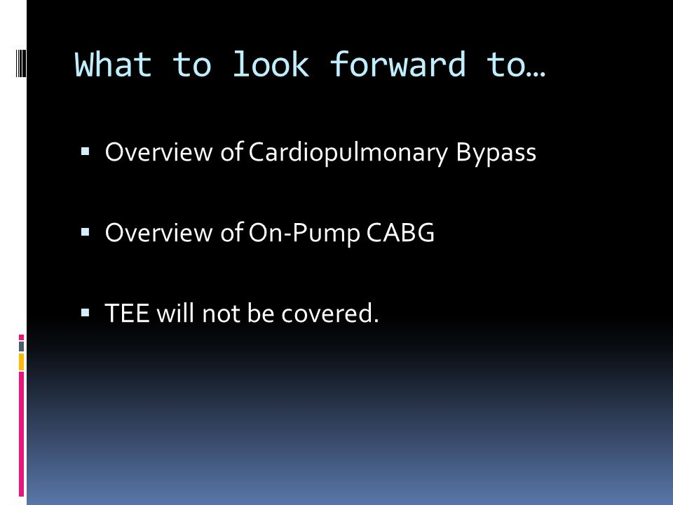 What to look forward to… Overview of Cardiopulmonary Bypass Overview of On-Pump CABG TEE will not be covered.