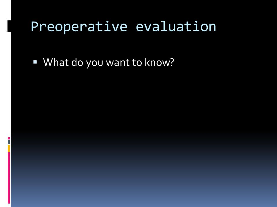 Preoperative evaluation What do you want to know?