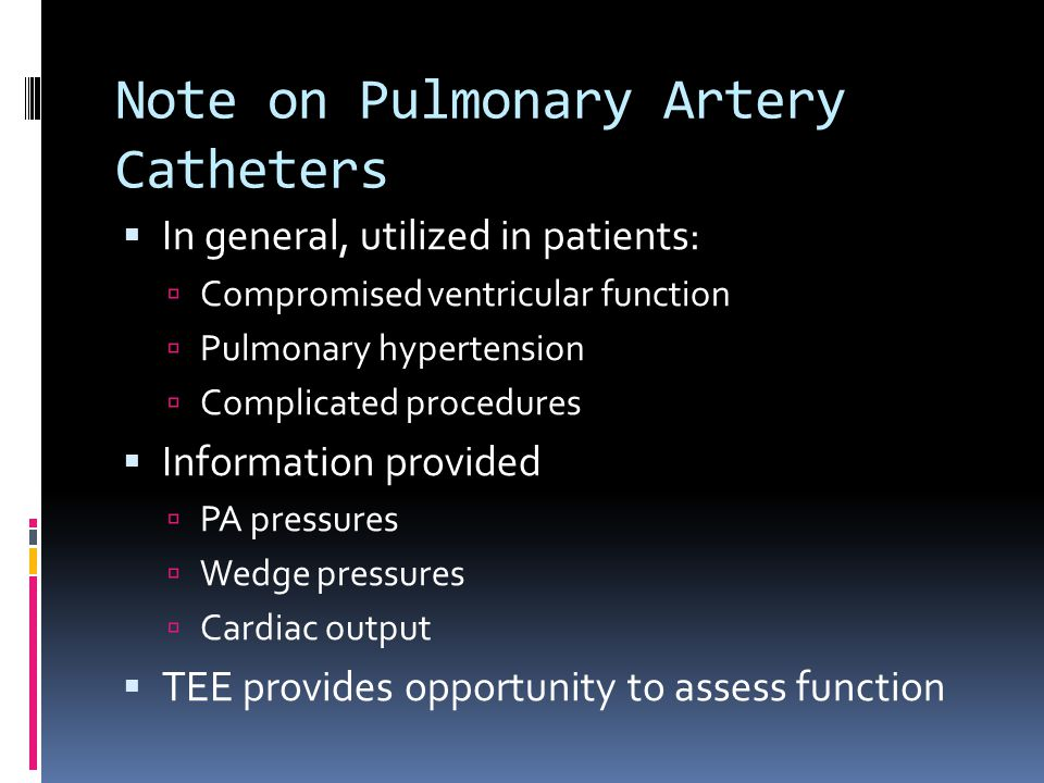 Note on Pulmonary Artery Catheters In general, utilized in patients: Compromised ventricular function Pulmonary hypertension Complicated procedures In