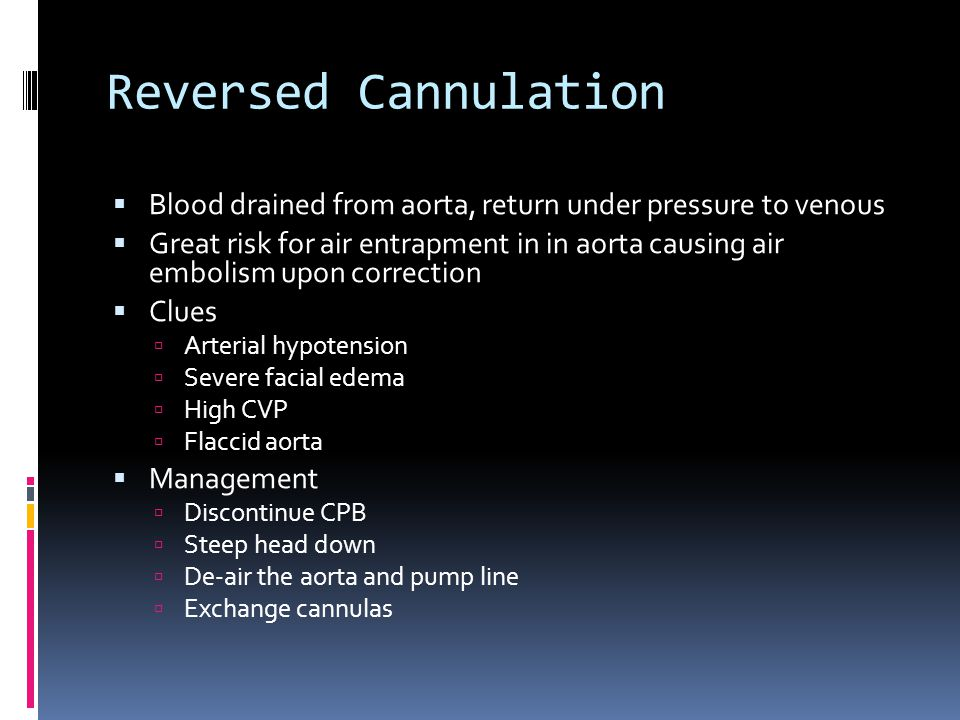 Reversed Cannulation Blood drained from aorta, return under pressure to venous Great risk for air entrapment in in aorta causing air embolism upon cor