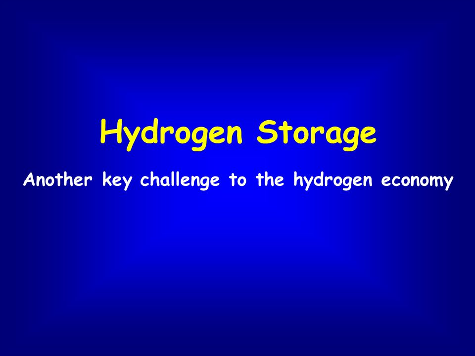 Hydrogen Storage Another key challenge to the hydrogen economy