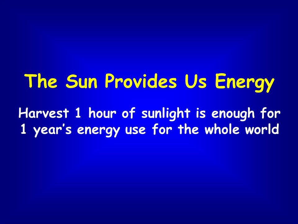 The Sun Provides Us Energy Harvest 1 hour of sunlight is enough for 1 years energy use for the whole world