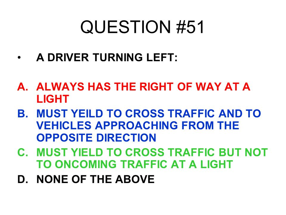 QUESTION #51 A DRIVER TURNING LEFT: A.ALWAYS HAS THE RIGHT OF WAY AT A LIGHT B.MUST YEILD TO CROSS TRAFFIC AND TO VEHICLES APPROACHING FROM THE OPPOSI