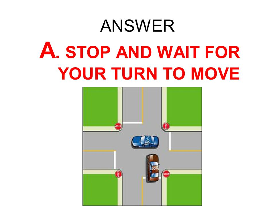 ANSWER A. STOP AND WAIT FOR YOUR TURN TO MOVE