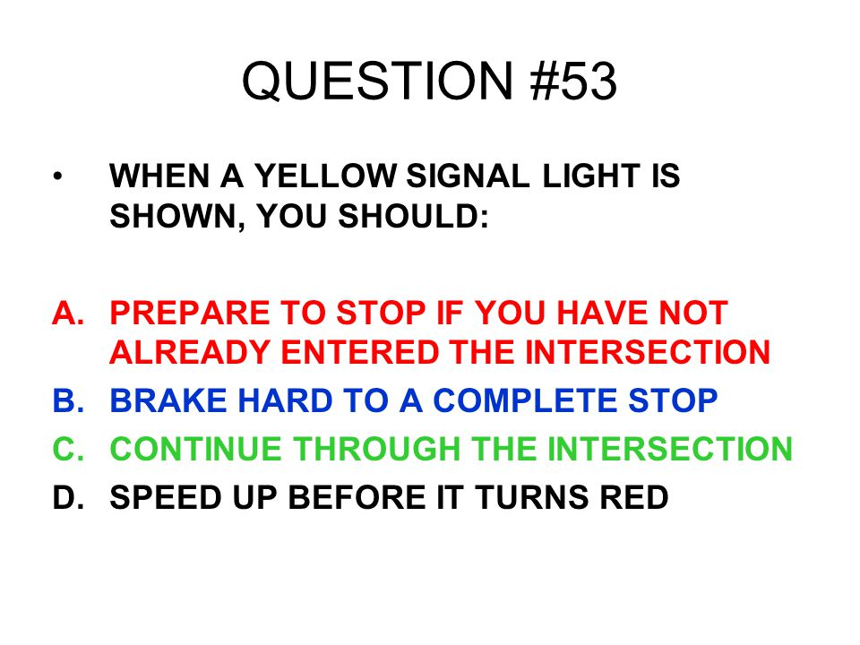 QUESTION #53 WHEN A YELLOW SIGNAL LIGHT IS SHOWN, YOU SHOULD: A.PREPARE TO STOP IF YOU HAVE NOT ALREADY ENTERED THE INTERSECTION B.BRAKE HARD TO A COM