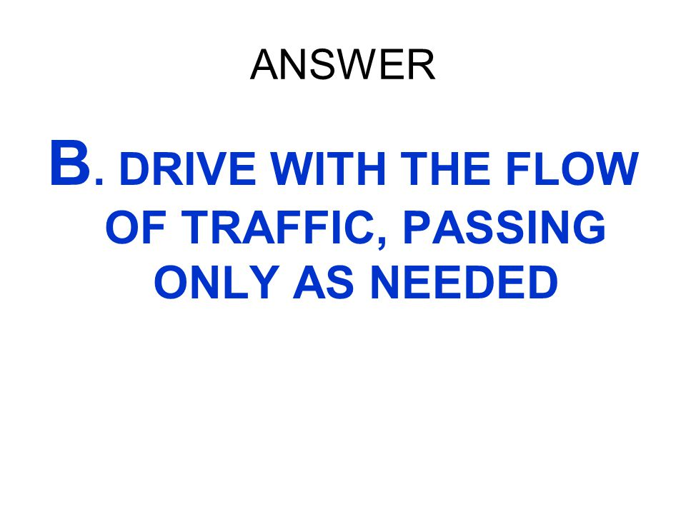 ANSWER B. DRIVE WITH THE FLOW OF TRAFFIC, PASSING ONLY AS NEEDED