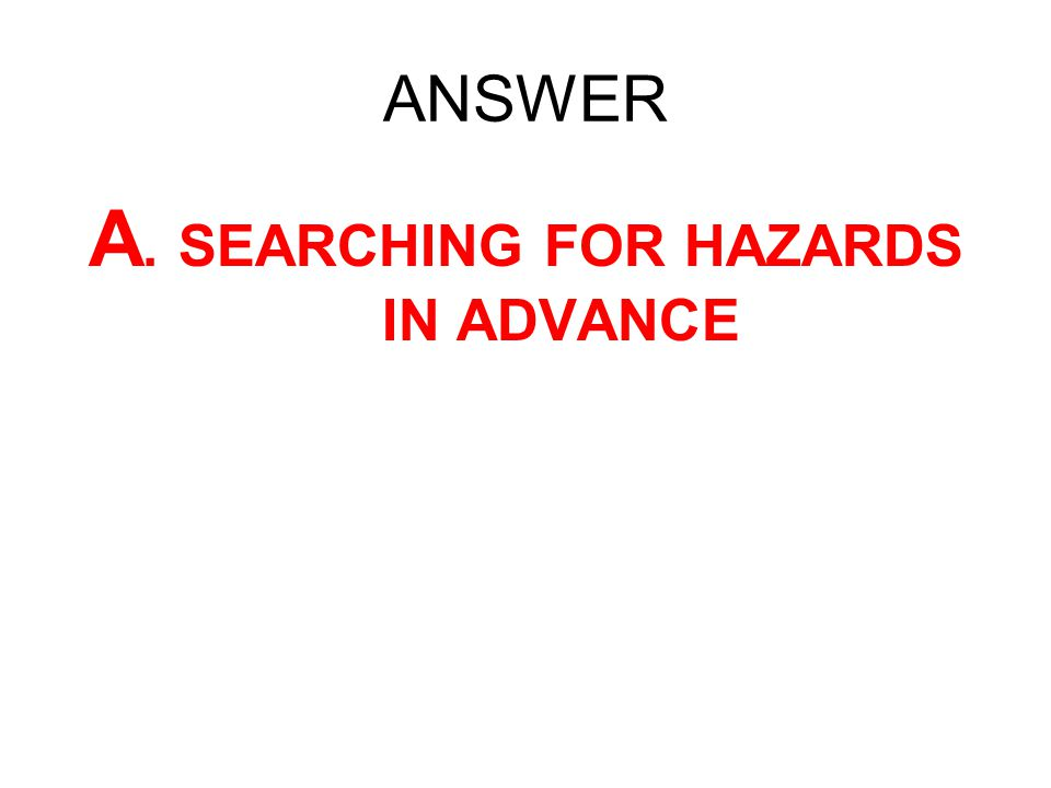 ANSWER A. SEARCHING FOR HAZARDS IN ADVANCE