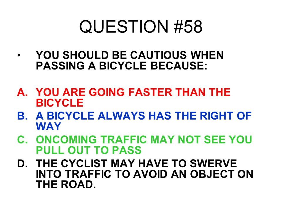 QUESTION #58 YOU SHOULD BE CAUTIOUS WHEN PASSING A BICYCLE BECAUSE: A.YOU ARE GOING FASTER THAN THE BICYCLE B.A BICYCLE ALWAYS HAS THE RIGHT OF WAY C.