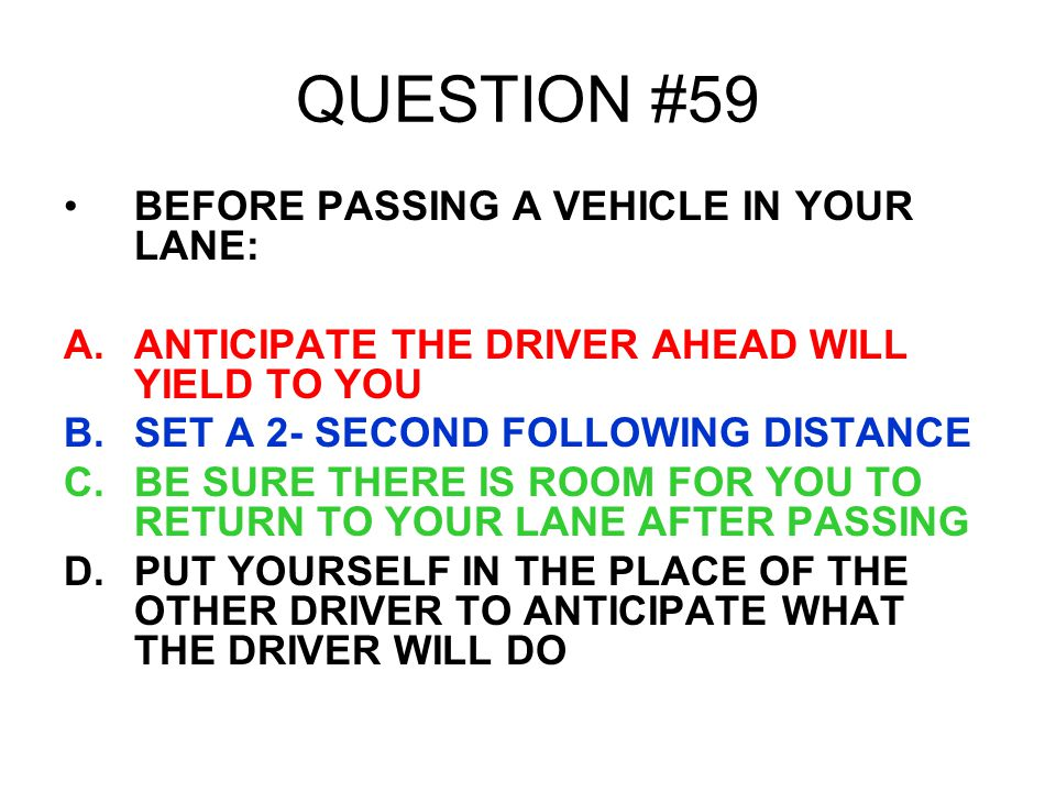 QUESTION #59 BEFORE PASSING A VEHICLE IN YOUR LANE: A.ANTICIPATE THE DRIVER AHEAD WILL YIELD TO YOU B.SET A 2- SECOND FOLLOWING DISTANCE C.BE SURE THE