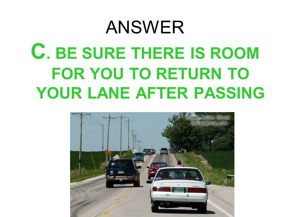 ANSWER C. BE SURE THERE IS ROOM FOR YOU TO RETURN TO YOUR LANE AFTER PASSING