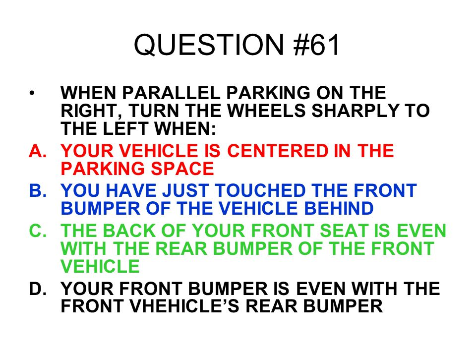 QUESTION #61 WHEN PARALLEL PARKING ON THE RIGHT, TURN THE WHEELS SHARPLY TO THE LEFT WHEN: A.YOUR VEHICLE IS CENTERED IN THE PARKING SPACE B.YOU HAVE