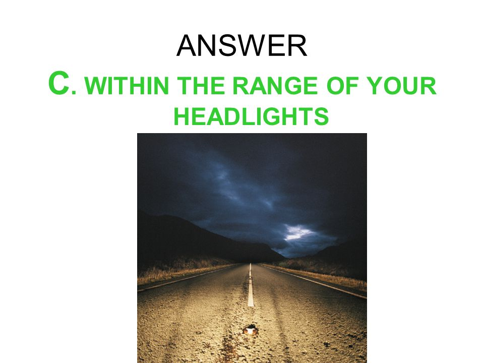 ANSWER C. WITHIN THE RANGE OF YOUR HEADLIGHTS
