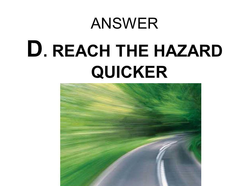 ANSWER D. REACH THE HAZARD QUICKER