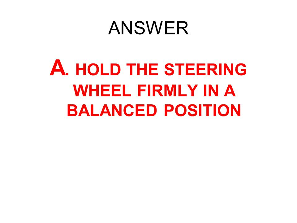 ANSWER A. HOLD THE STEERING WHEEL FIRMLY IN A BALANCED POSITION