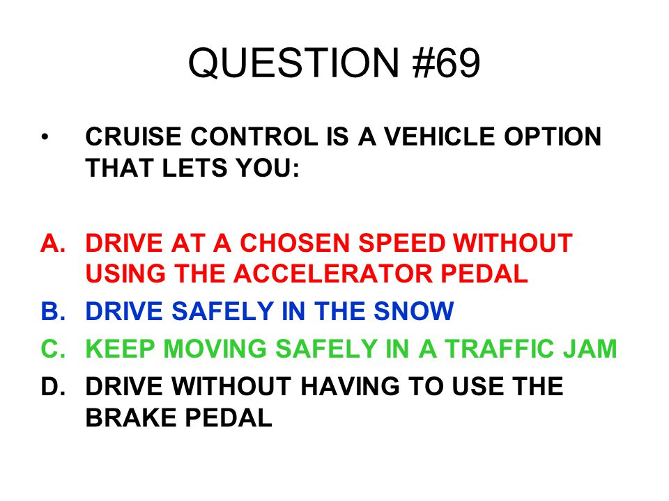 QUESTION #69 CRUISE CONTROL IS A VEHICLE OPTION THAT LETS YOU: A.DRIVE AT A CHOSEN SPEED WITHOUT USING THE ACCELERATOR PEDAL B.DRIVE SAFELY IN THE SNO