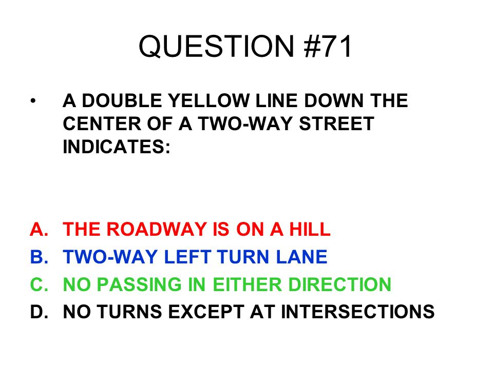 QUESTION #71 A DOUBLE YELLOW LINE DOWN THE CENTER OF A TWO-WAY STREET INDICATES: A.THE ROADWAY IS ON A HILL B.TWO-WAY LEFT TURN LANE C.NO PASSING IN E