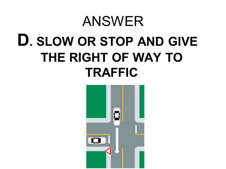 ANSWER D. SLOW OR STOP AND GIVE THE RIGHT OF WAY TO TRAFFIC