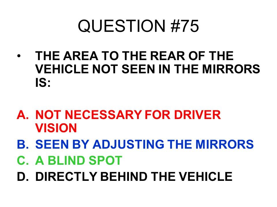 QUESTION #75 THE AREA TO THE REAR OF THE VEHICLE NOT SEEN IN THE MIRRORS IS: A.NOT NECESSARY FOR DRIVER VISION B.SEEN BY ADJUSTING THE MIRRORS C.A BLI