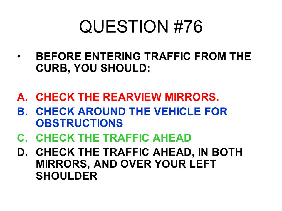 QUESTION #76 BEFORE ENTERING TRAFFIC FROM THE CURB, YOU SHOULD: A.CHECK THE REARVIEW MIRRORS. B.CHECK AROUND THE VEHICLE FOR OBSTRUCTIONS C.CHECK THE