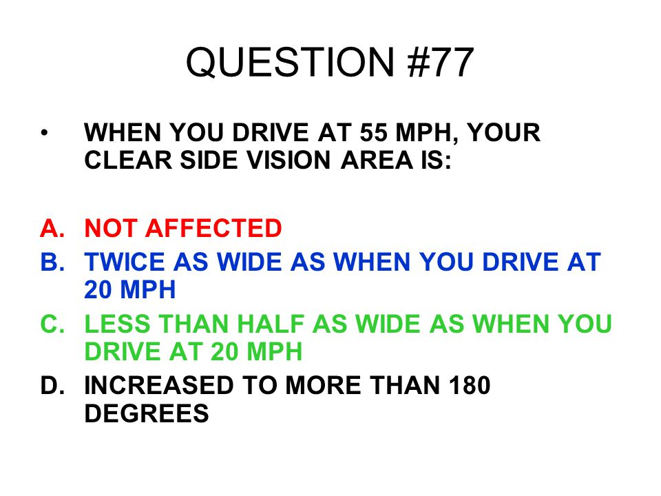 QUESTION #77 WHEN YOU DRIVE AT 55 MPH, YOUR CLEAR SIDE VISION AREA IS: A.NOT AFFECTED B.TWICE AS WIDE AS WHEN YOU DRIVE AT 20 MPH C.LESS THAN HALF AS