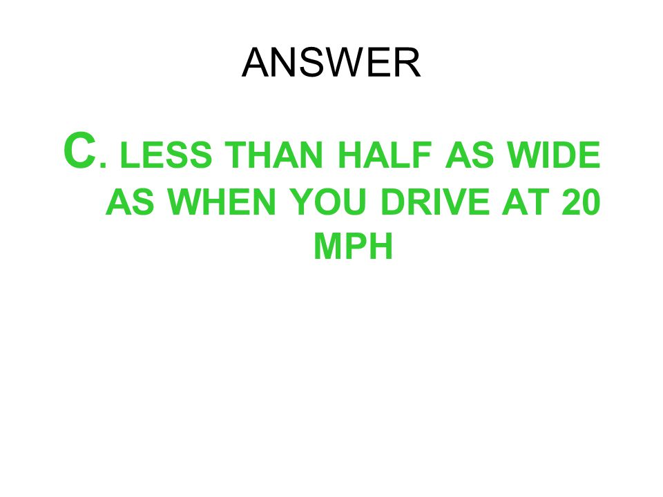 ANSWER C. LESS THAN HALF AS WIDE AS WHEN YOU DRIVE AT 20 MPH