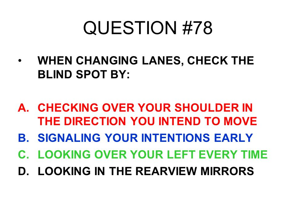 QUESTION #78 WHEN CHANGING LANES, CHECK THE BLIND SPOT BY: A.CHECKING OVER YOUR SHOULDER IN THE DIRECTION YOU INTEND TO MOVE B.SIGNALING YOUR INTENTIO