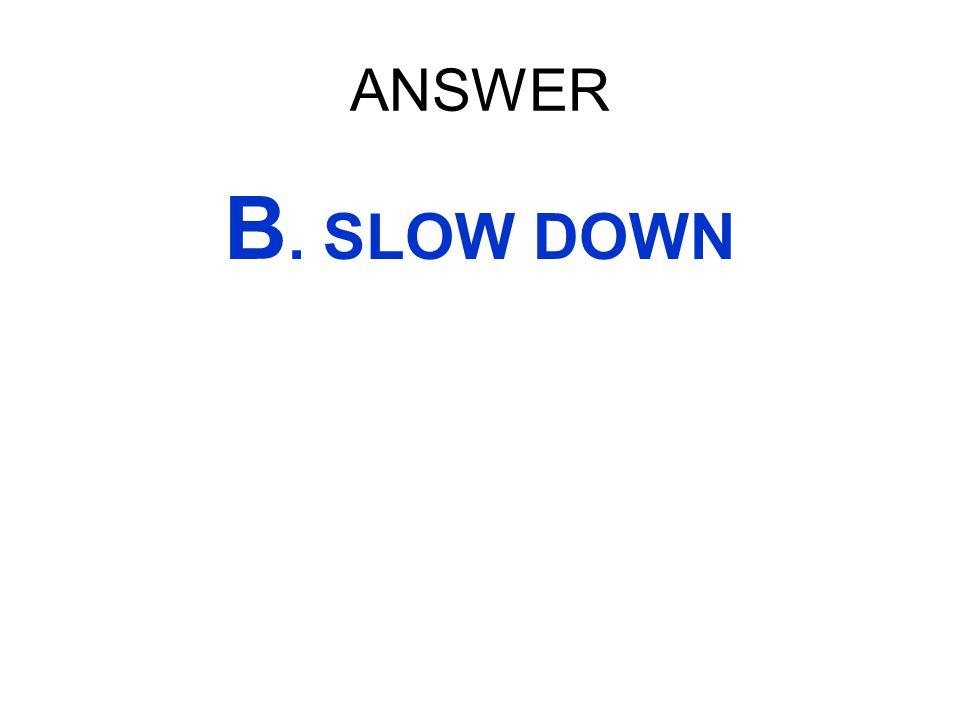 ANSWER B. SLOW DOWN