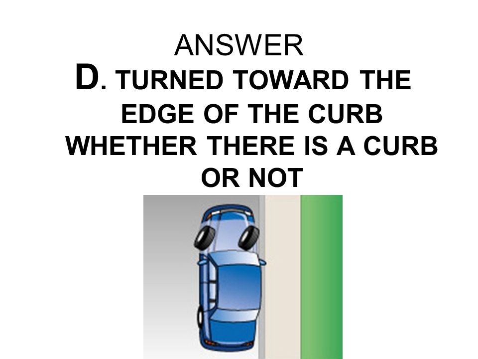 ANSWER D. TURNED TOWARD THE EDGE OF THE CURB WHETHER THERE IS A CURB OR NOT