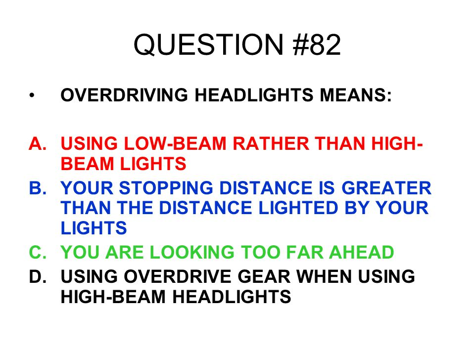 QUESTION #82 OVERDRIVING HEADLIGHTS MEANS: A.USING LOW-BEAM RATHER THAN HIGH- BEAM LIGHTS B.YOUR STOPPING DISTANCE IS GREATER THAN THE DISTANCE LIGHTE