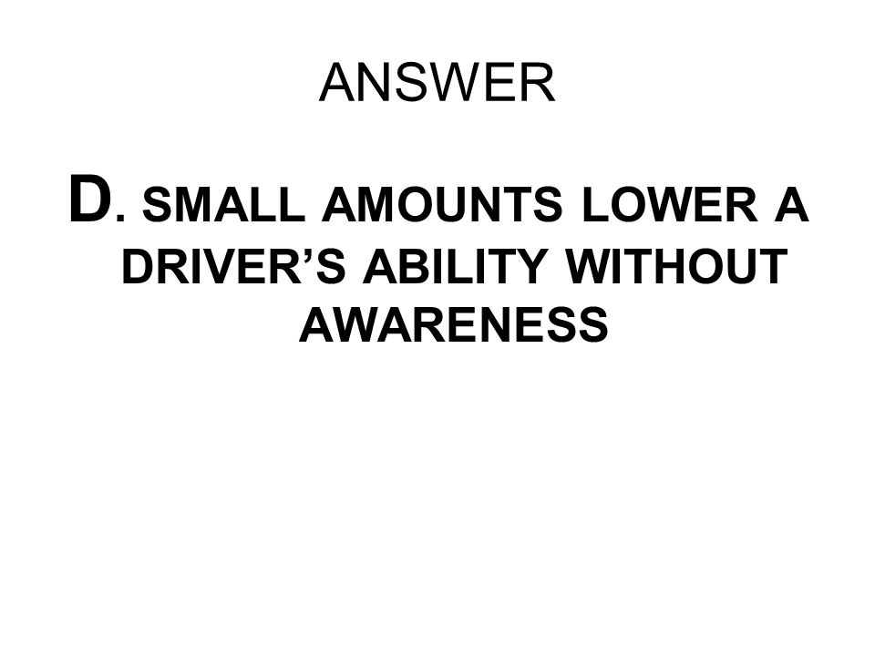 ANSWER D. SMALL AMOUNTS LOWER A DRIVERS ABILITY WITHOUT AWARENESS