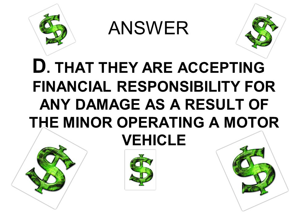 ANSWER D. THAT THEY ARE ACCEPTING FINANCIAL RESPONSIBILITY FOR ANY DAMAGE AS A RESULT OF THE MINOR OPERATING A MOTOR VEHICLE