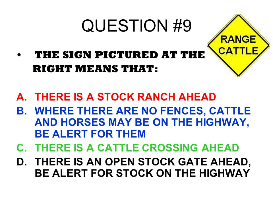 QUESTION #9 THE SIGN PICTURED AT THE RIGHT MEANS THAT: A.THERE IS A STOCK RANCH AHEAD B.WHERE THERE ARE NO FENCES, CATTLE AND HORSES MAY BE ON THE HIG