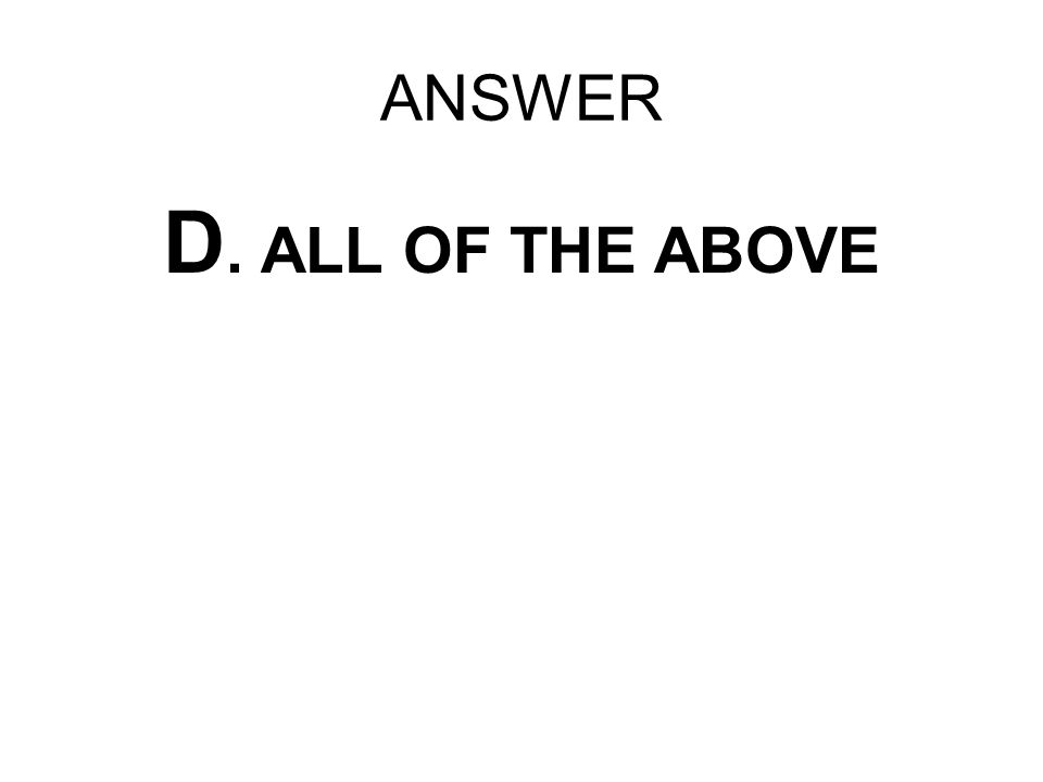 ANSWER D. ALL OF THE ABOVE
